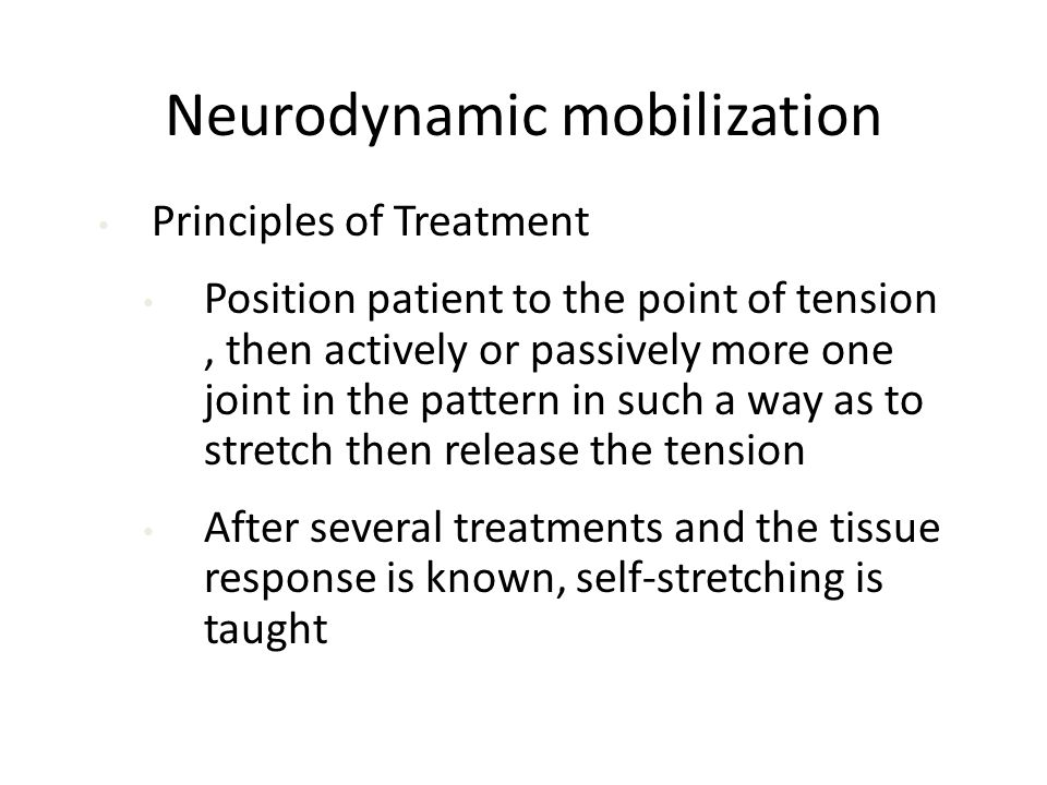 Neurodynamic mobilization Principles of Treatment Position patient to the point of tension, then actively or passively more one joint in the pattern in such a way as to stretch then release the tension After several treatments and the tissue response is known, self-stretching is taught