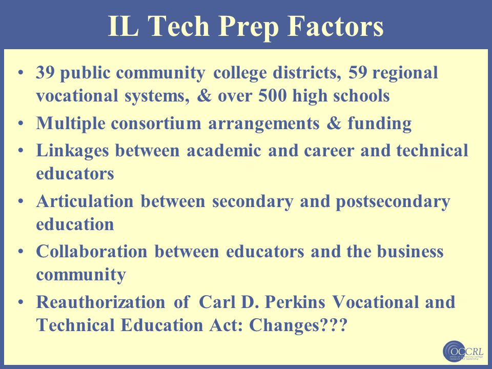 IL Tech Prep Factors 39 public community college districts, 59 regional vocational systems, & over 500 high schools Multiple consortium arrangements &