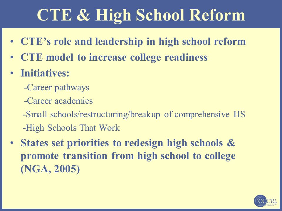 CTE & High School Reform CTE's role and leadership in high school reform CTE model to increase college readiness Initiatives: -Career pathways -Career