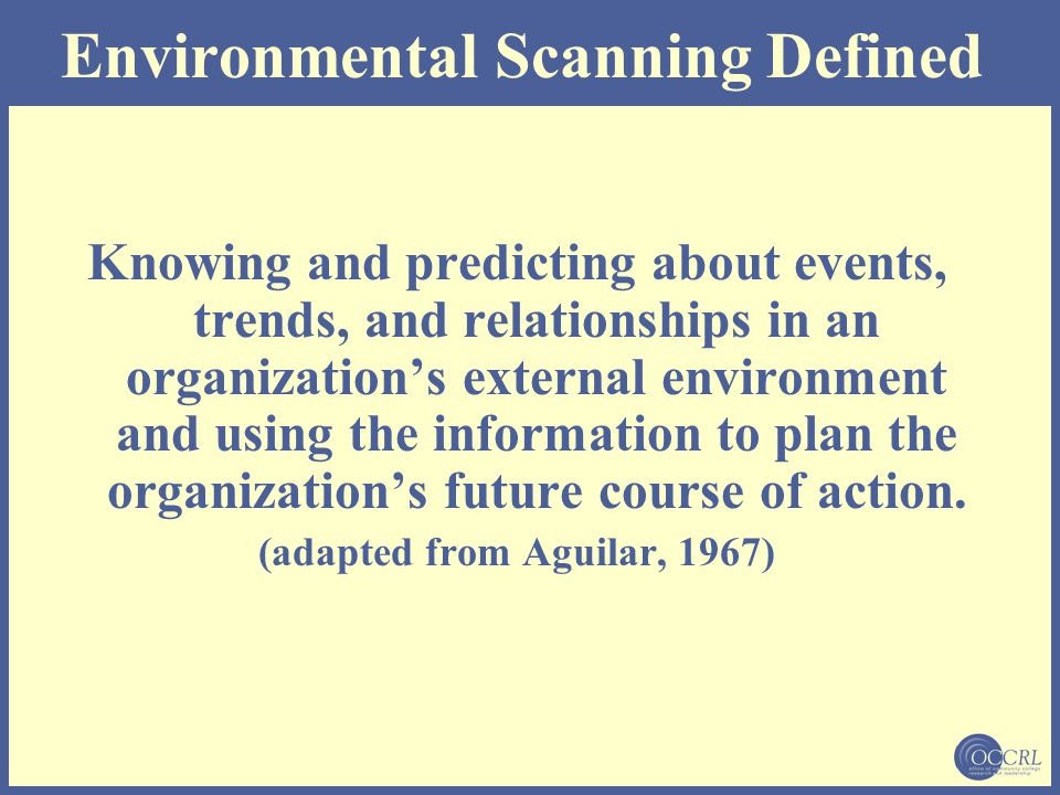 Environmental Scanning Defined Knowing and predicting about events, trends, and relationships in an organization's external environment and using the