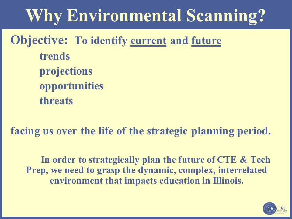 Why Environmental Scanning? Objective: To identify current and future trends projections opportunities threats facing us over the life of the strategi