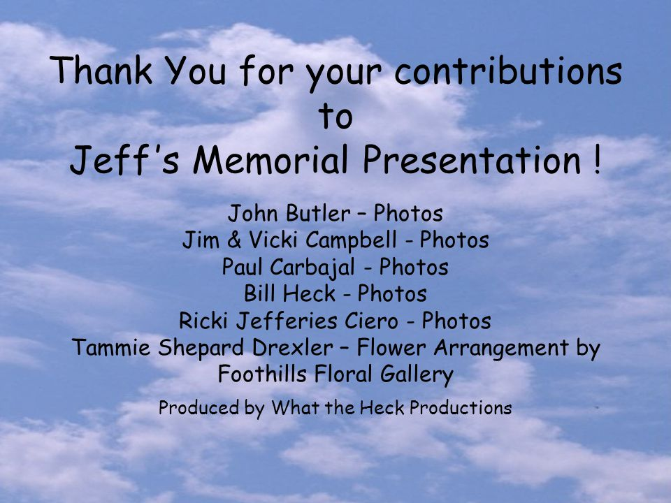Thank You for your contributions to Jeff 's Memorial Presentation ! John Butler – Photos Jim & Vicki Campbell - Photos Paul Carbajal - Photos Bill Hec