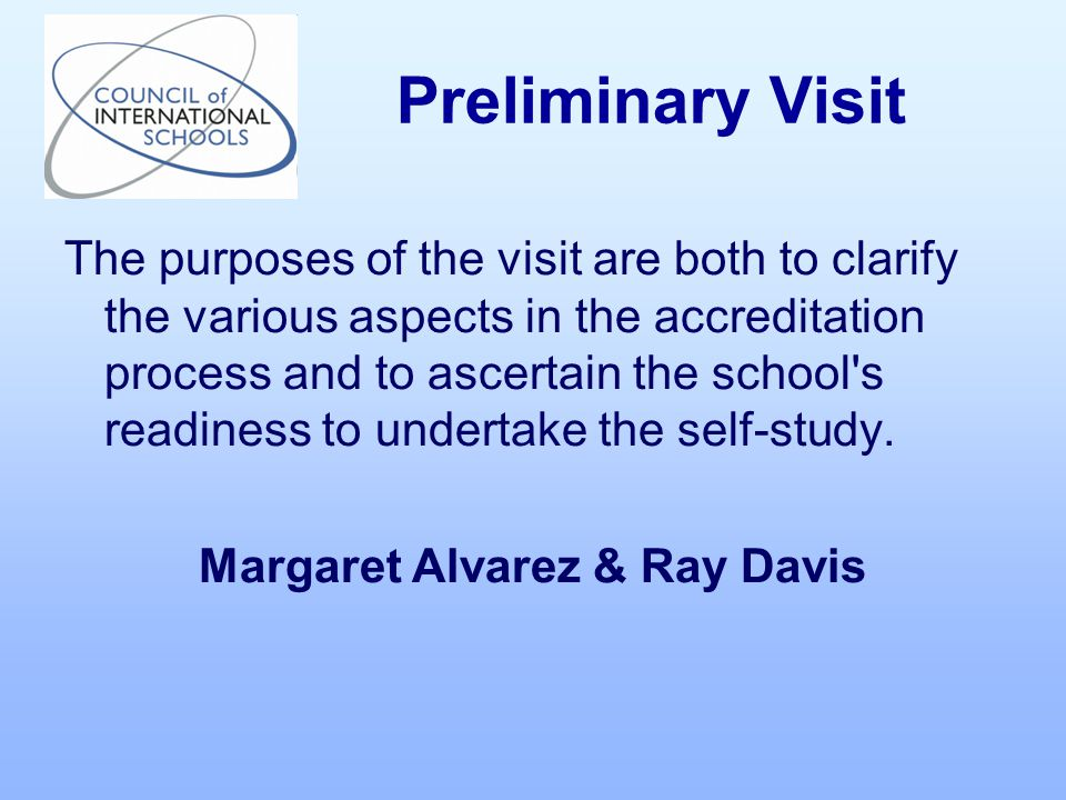 The purposes of the visit are both to clarify the various aspects in the accreditation process and to ascertain the school s readiness to undertake the self-study.