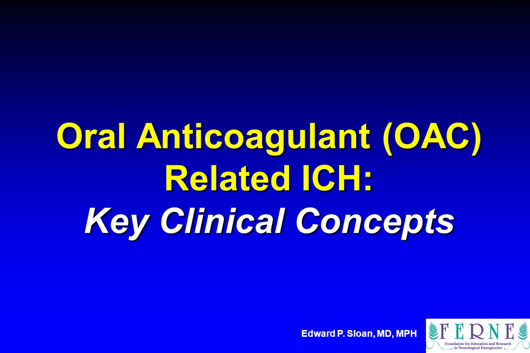 Edward P. Sloan, MD, MPH Oral Anticoagulant (OAC) Related ICH: Key Clinical Concepts