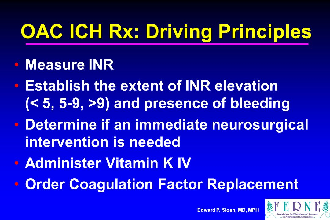 Edward P. Sloan, MD, MPH OAC ICH Rx: Driving Principles Measure INR Establish the extent of INR elevation ( 9) and presence of bleeding Determine if a