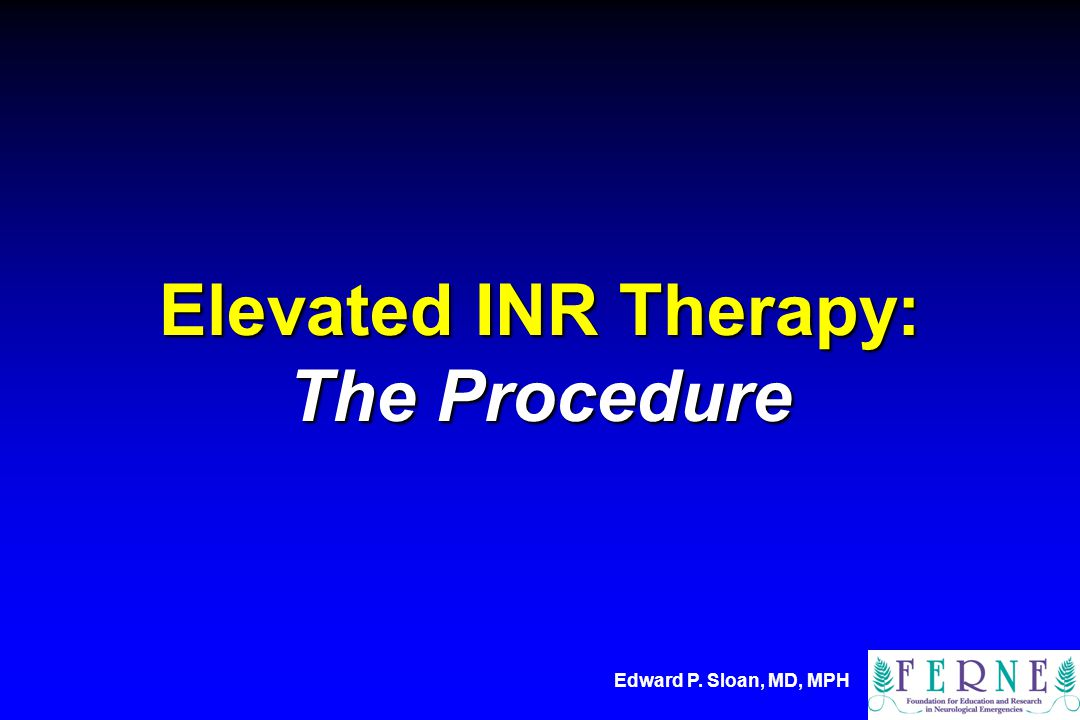 Edward P. Sloan, MD, MPH Elevated INR Therapy: The Procedure