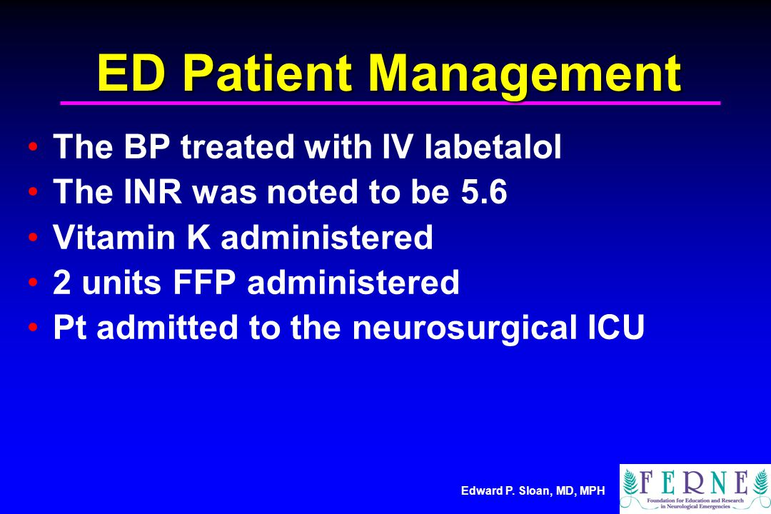 Edward P. Sloan, MD, MPH ED Patient Management The BP treated with IV labetalol The INR was noted to be 5.6 Vitamin K administered 2 units FFP adminis