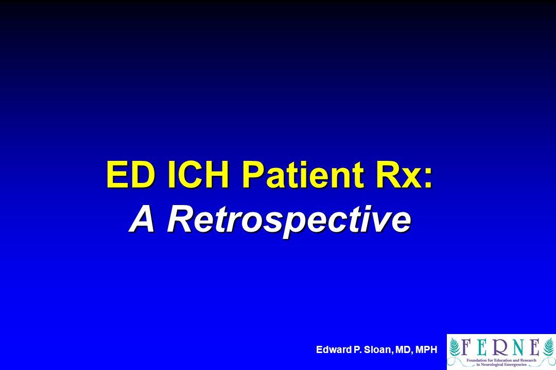 Edward P. Sloan, MD, MPH ED ICH Patient Rx: A Retrospective