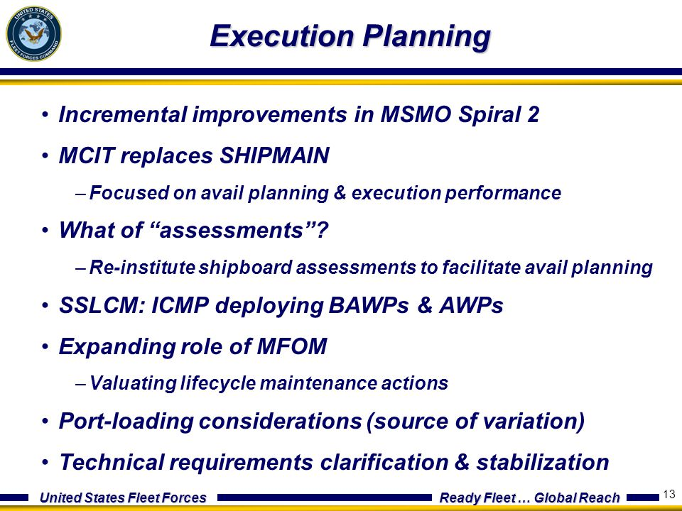United States Fleet Forces Ready Fleet … Global Reach 13 Execution Planning Incremental improvements in MSMO Spiral 2 MCIT replaces SHIPMAIN –Focused on avail planning & execution performance What of assessments .
