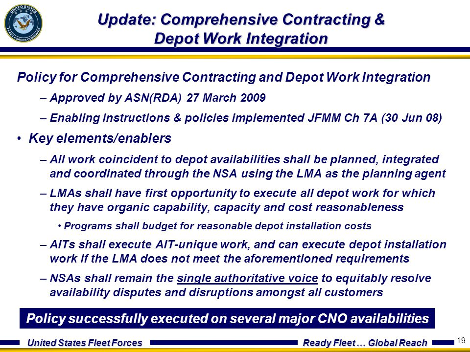 United States Fleet Forces Ready Fleet … Global Reach 19 Update: Comprehensive Contracting & Depot Work Integration Policy for Comprehensive Contracting and Depot Work Integration –Approved by ASN(RDA) 27 March 2009 –Enabling instructions & policies implemented JFMM Ch 7A (30 Jun 08) Key elements/enablers –All work coincident to depot availabilities shall be planned, integrated and coordinated through the NSA using the LMA as the planning agent –LMAs shall have first opportunity to execute all depot work for which they have organic capability, capacity and cost reasonableness Programs shall budget for reasonable depot installation costs –AITs shall execute AIT-unique work, and can execute depot installation work if the LMA does not meet the aforementioned requirements –NSAs shall remain the single authoritative voice to equitably resolve availability disputes and disruptions amongst all customers Policy successfully executed on several major CNO availabilities