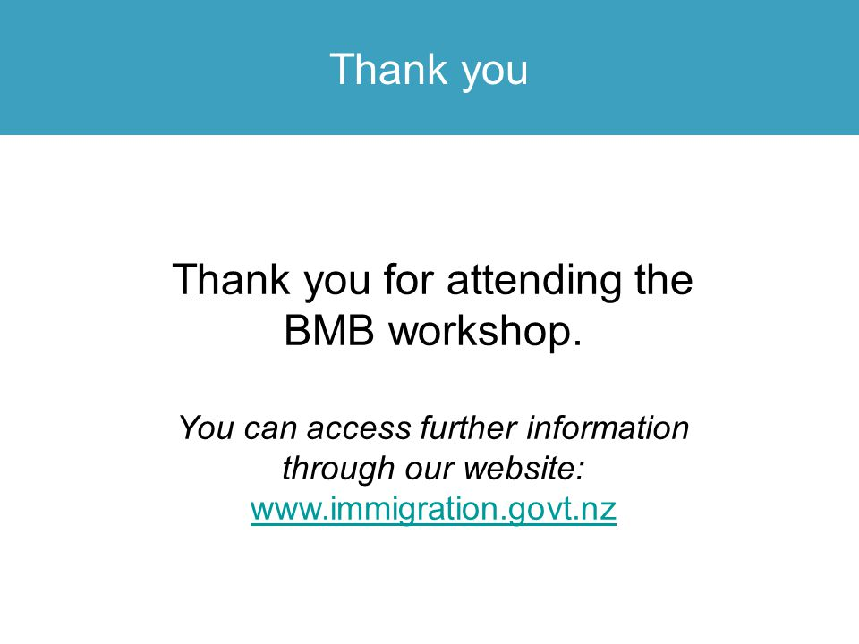 Thank you Thank you for attending the BMB workshop. You can access further information through our website: www.immigration.govt.nz