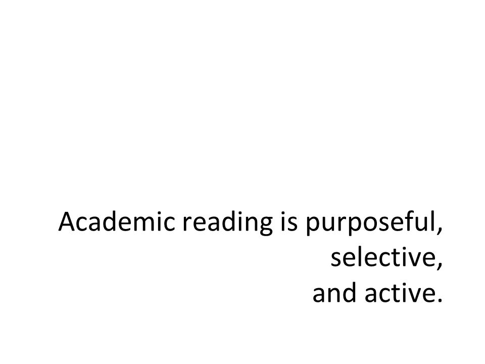 Academic reading is purposeful, selective, and active.