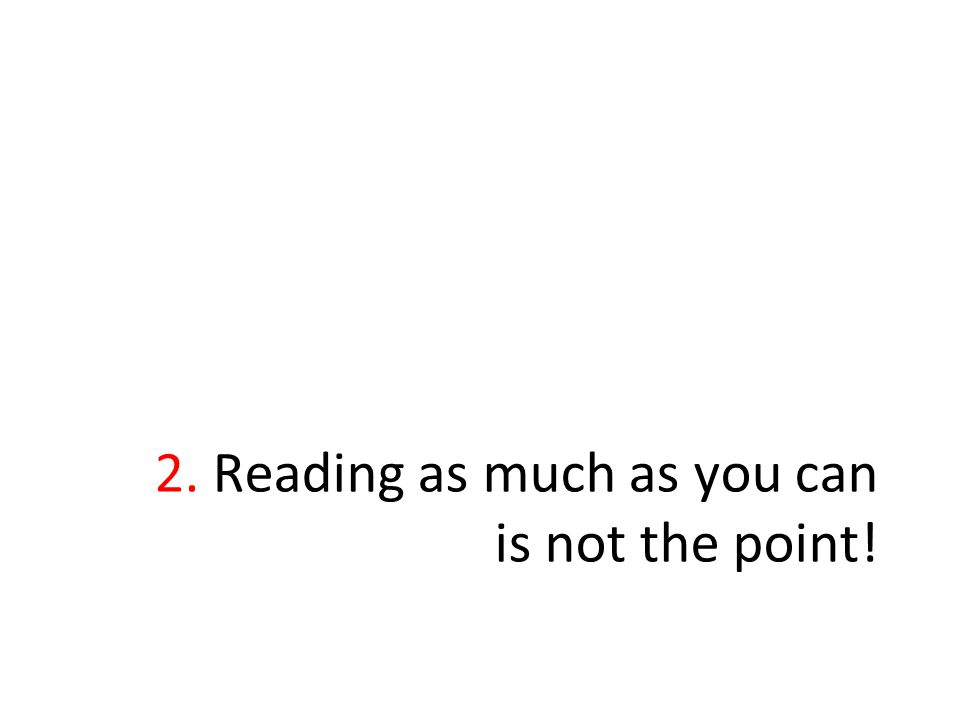 2. Reading as much as you can is not the point!