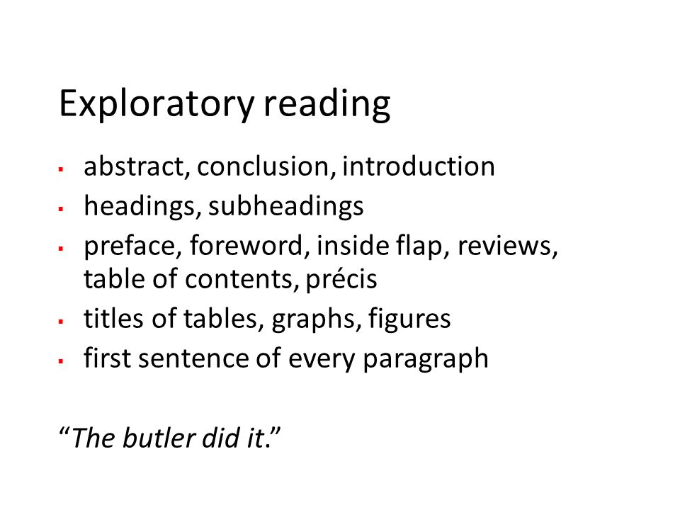 Exploratory reading  abstract, conclusion, introduction  headings, subheadings  preface, foreword, inside flap, reviews, table of contents, précis  titles of tables, graphs, figures  first sentence of every paragraph The butler did it.