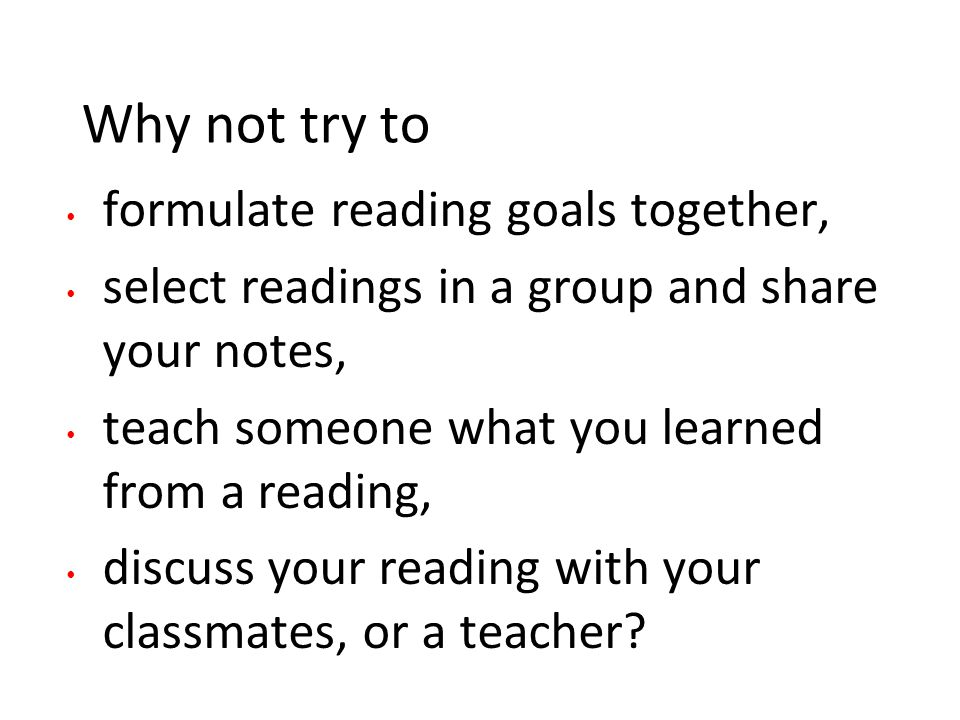 Why not try to formulate reading goals together, select readings in a group and share your notes, teach someone what you learned from a reading, discuss your reading with your classmates, or a teacher?