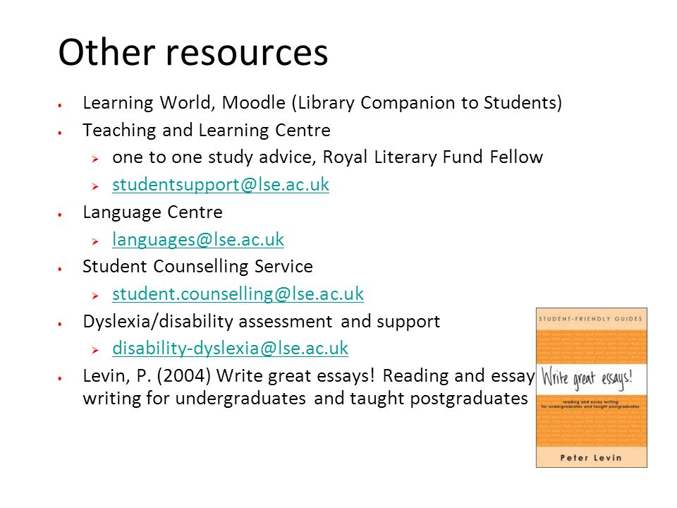Other resources Learning World, Moodle (Library Companion to Students) Teaching and Learning Centre  one to one study advice, Royal Literary Fund Fellow  studentsupport@lse.ac.uk studentsupport@lse.ac.uk Language Centre  languages@lse.ac.uk languages@lse.ac.uk Student Counselling Service  student.counselling@lse.ac.uk student.counselling@lse.ac.uk Dyslexia/disability assessment and support  disability-dyslexia@lse.ac.uk disability-dyslexia@lse.ac.uk Levin, P.
