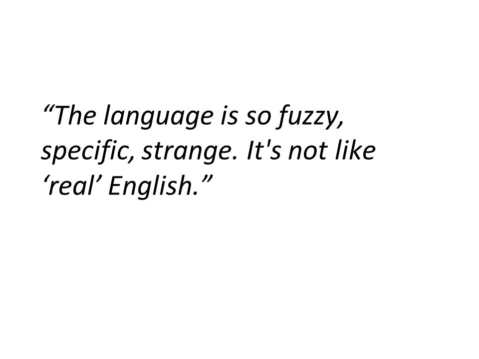 The language is so fuzzy, specific, strange. It s not like 'real' English.