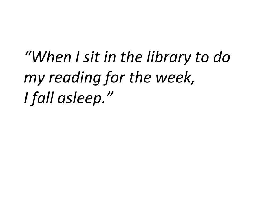 When I sit in the library to do my reading for the week, I fall asleep.