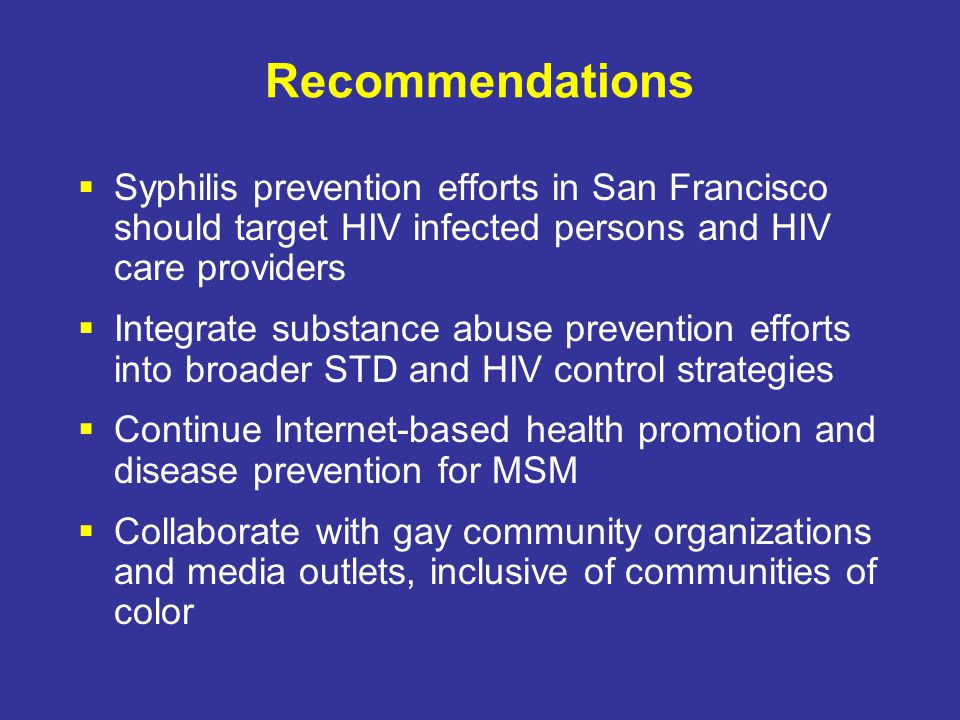 Recommendations  Syphilis prevention efforts in San Francisco should target HIV infected persons and HIV care providers  Integrate substance abuse prevention efforts into broader STD and HIV control strategies  Continue Internet-based health promotion and disease prevention for MSM  Collaborate with gay community organizations and media outlets, inclusive of communities of color
