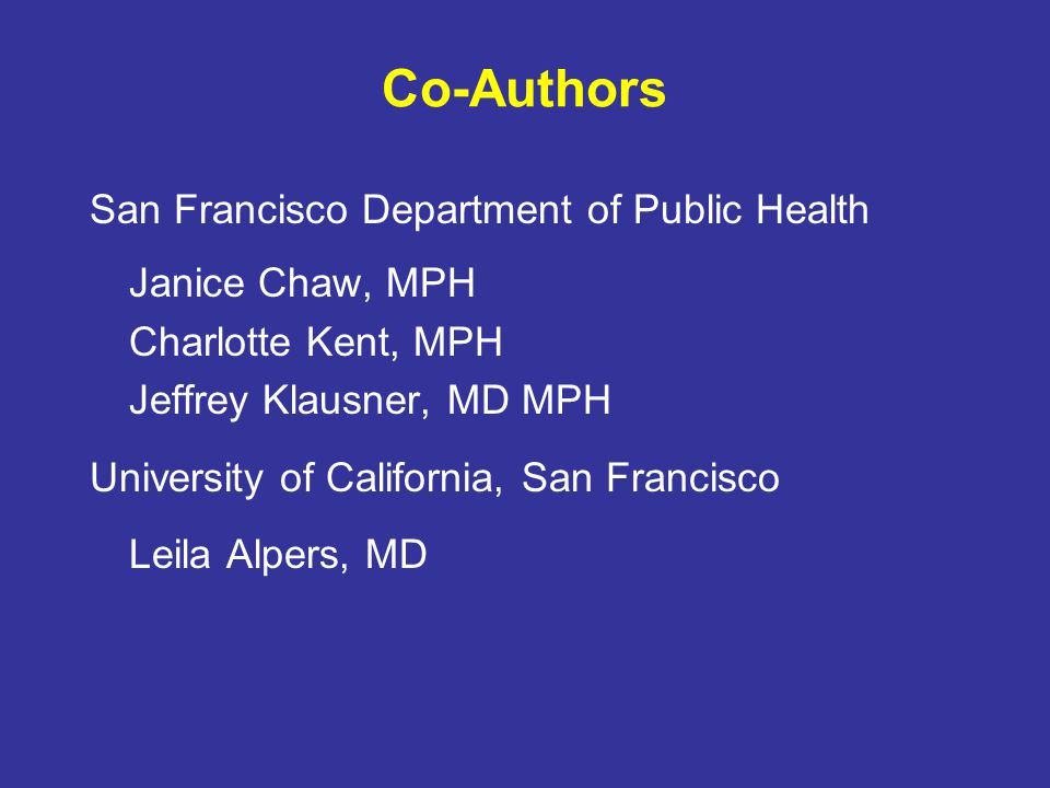 Co-Authors San Francisco Department of Public Health Janice Chaw, MPH Charlotte Kent, MPH Jeffrey Klausner, MD MPH University of California, San Francisco Leila Alpers, MD