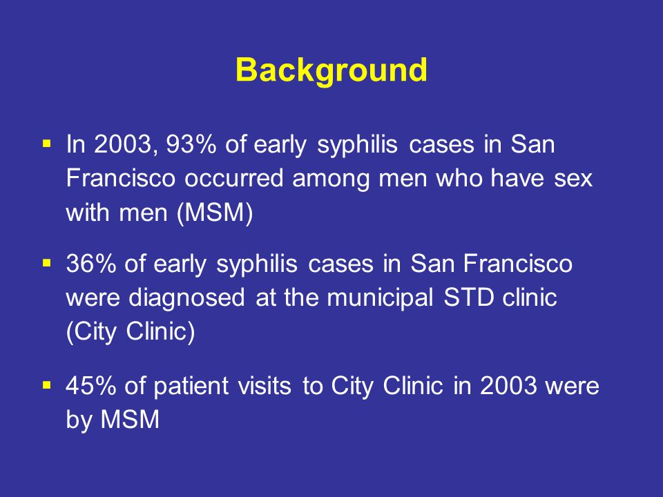 Background  In 2003, 93% of early syphilis cases in San Francisco occurred among men who have sex with men (MSM)  36% of early syphilis cases in San Francisco were diagnosed at the municipal STD clinic (City Clinic)  45% of patient visits to City Clinic in 2003 were by MSM