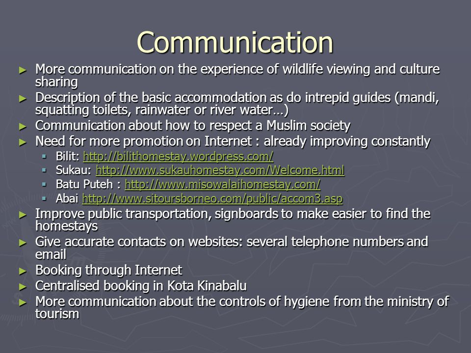 Communication ► More communication on the experience of wildlife viewing and culture sharing ► Description of the basic accommodation as do intrepid guides (mandi, squatting toilets, rainwater or river water…) ► Communication about how to respect a Muslim society ► Need for more promotion on Internet : already improving constantly  Bilit: http://bilithomestay.wordpress.com/ http://bilithomestay.wordpress.com/  Sukau: http://www.sukauhomestay.com/Welcome.html http://www.sukauhomestay.com/Welcome.html  Batu Puteh : http://www.misowalaihomestay.com/ http://www.misowalaihomestay.com/  Abai http://www.sitoursborneo.com/public/accom3.asp http://www.sitoursborneo.com/public/accom3.asp ► Improve public transportation, signboards to make easier to find the homestays ► Give accurate contacts on websites: several telephone numbers and email ► Booking through Internet ► Centralised booking in Kota Kinabalu ► More communication about the controls of hygiene from the ministry of tourism