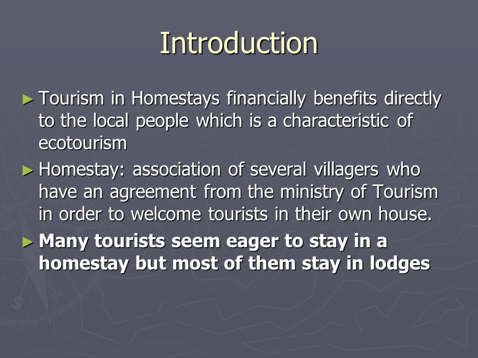 Introduction ► Tourism in Homestays financially benefits directly to the local people which is a characteristic of ecotourism ► Homestay: association of several villagers who have an agreement from the ministry of Tourism in order to welcome tourists in their own house.