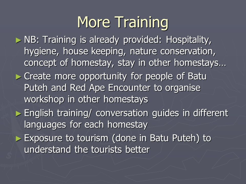 More Training ► NB: Training is already provided: Hospitality, hygiene, house keeping, nature conservation, concept of homestay, stay in other homesta