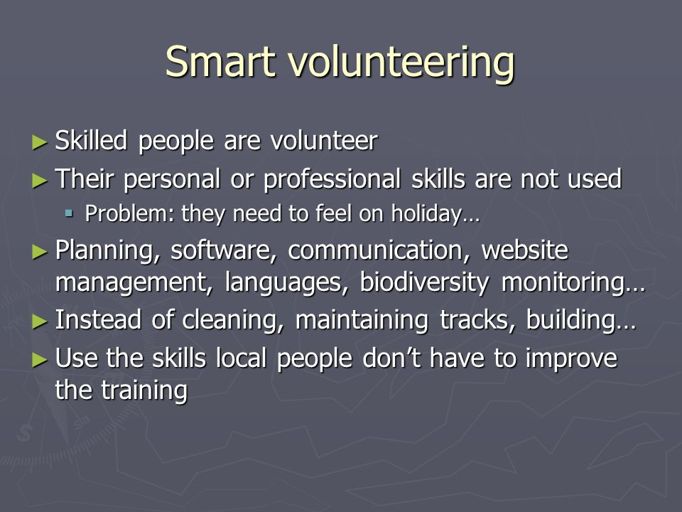 Smart volunteering ► Skilled people are volunteer ► Their personal or professional skills are not used  Problem: they need to feel on holiday… ► Plan