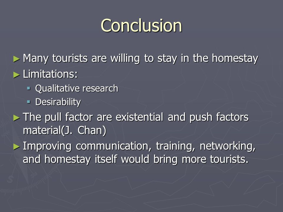 Conclusion ► Many tourists are willing to stay in the homestay ► Limitations:  Qualitative research  Desirability ► The pull factor are existential