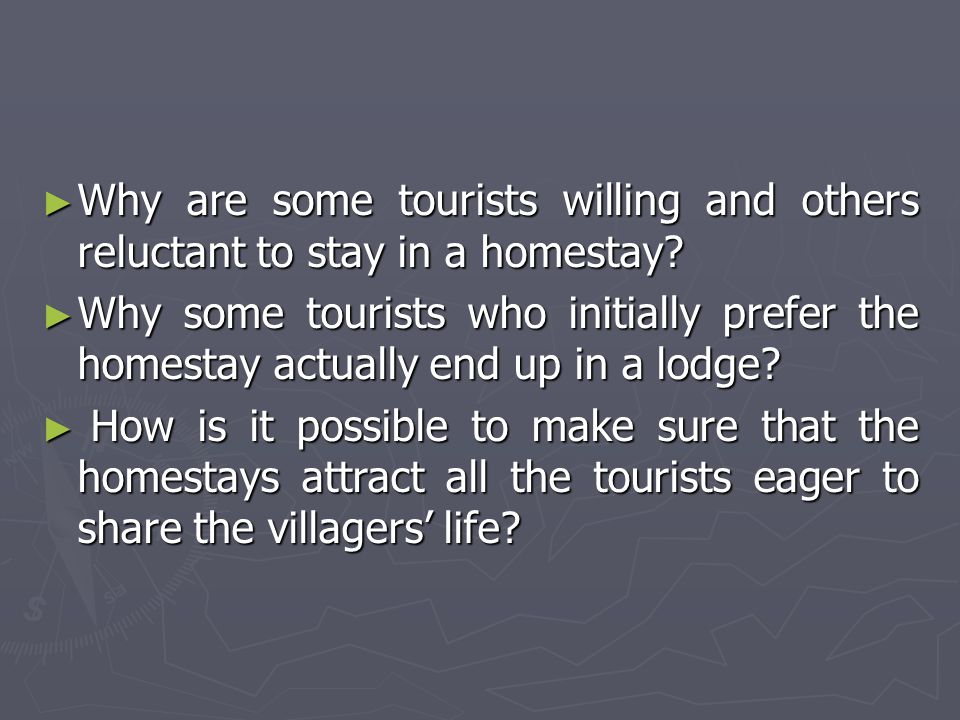 ► Why are some tourists willing and others reluctant to stay in a homestay? ► Why some tourists who initially prefer the homestay actually end up in a