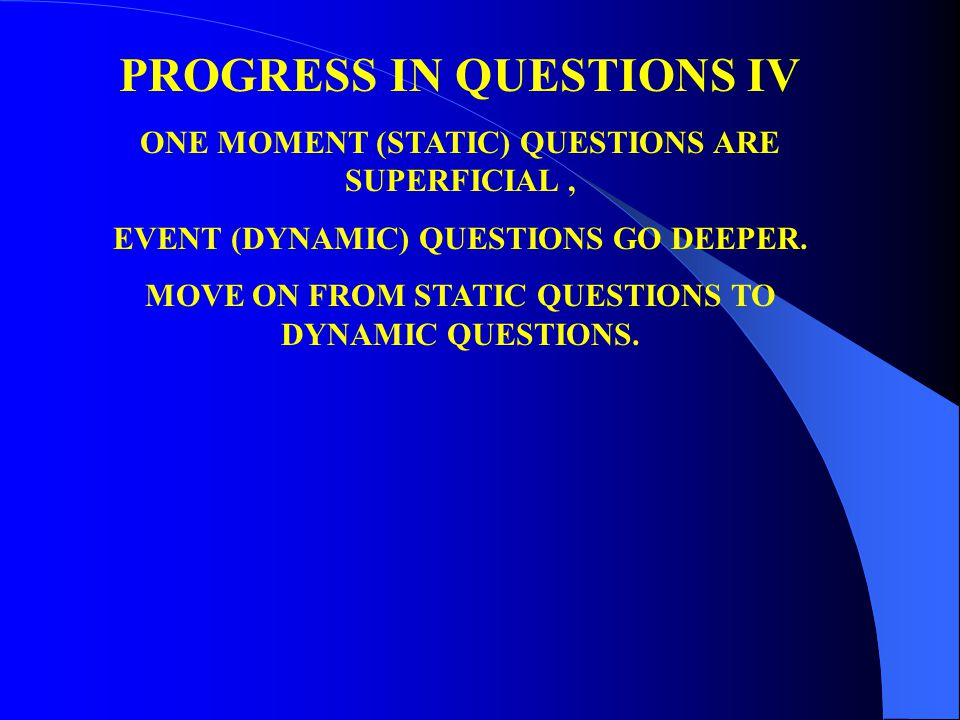 PROGRESS IN QUESTIONS IV ONE MOMENT (STATIC) QUESTIONS ARE SUPERFICIAL, EVENT (DYNAMIC) QUESTIONS GO DEEPER. MOVE ON FROM STATIC QUESTIONS TO DYNAMIC