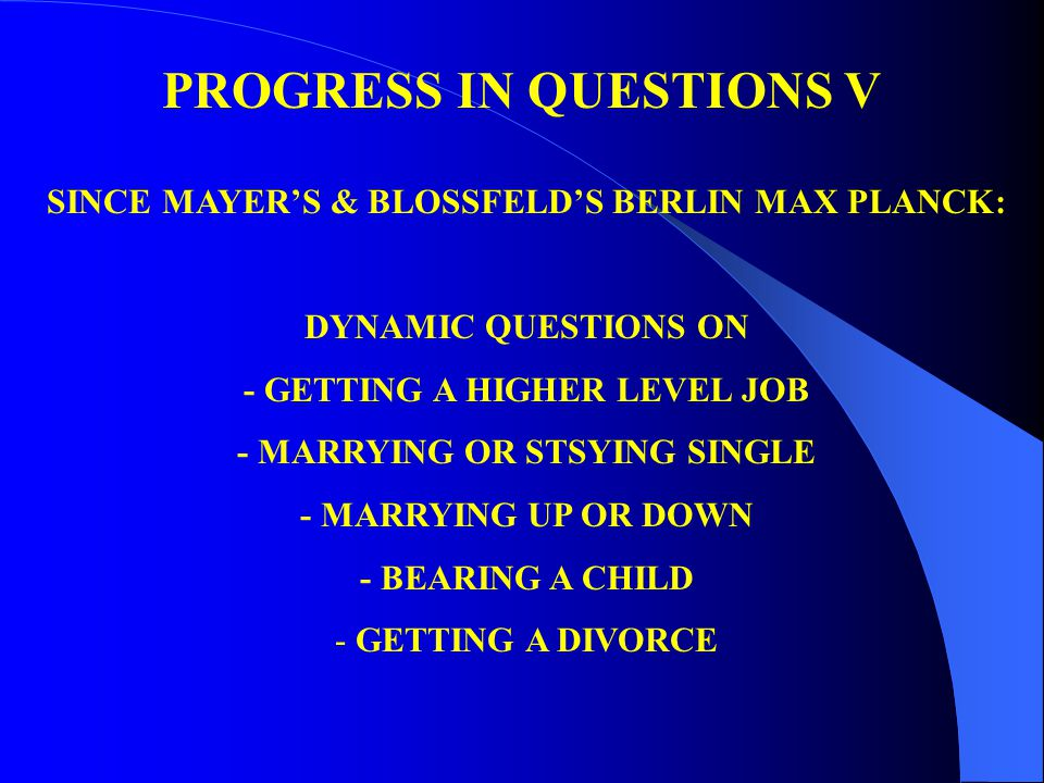 PROGRESS IN QUESTIONS V SINCE MAYER'S & BLOSSFELD'S BERLIN MAX PLANCK: DYNAMIC QUESTIONS ON - GETTING A HIGHER LEVEL JOB - MARRYING OR STSYING SINGLE - MARRYING UP OR DOWN - BEARING A CHILD - GETTING A DIVORCE