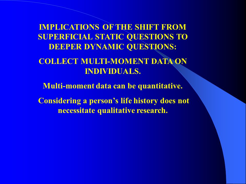 IMPLICATIONS OF THE SHIFT FROM SUPERFICIAL STATIC QUESTIONS TO DEEPER DYNAMIC QUESTIONS: COLLECT MULTI-MOMENT DATA ON INDIVIDUALS.
