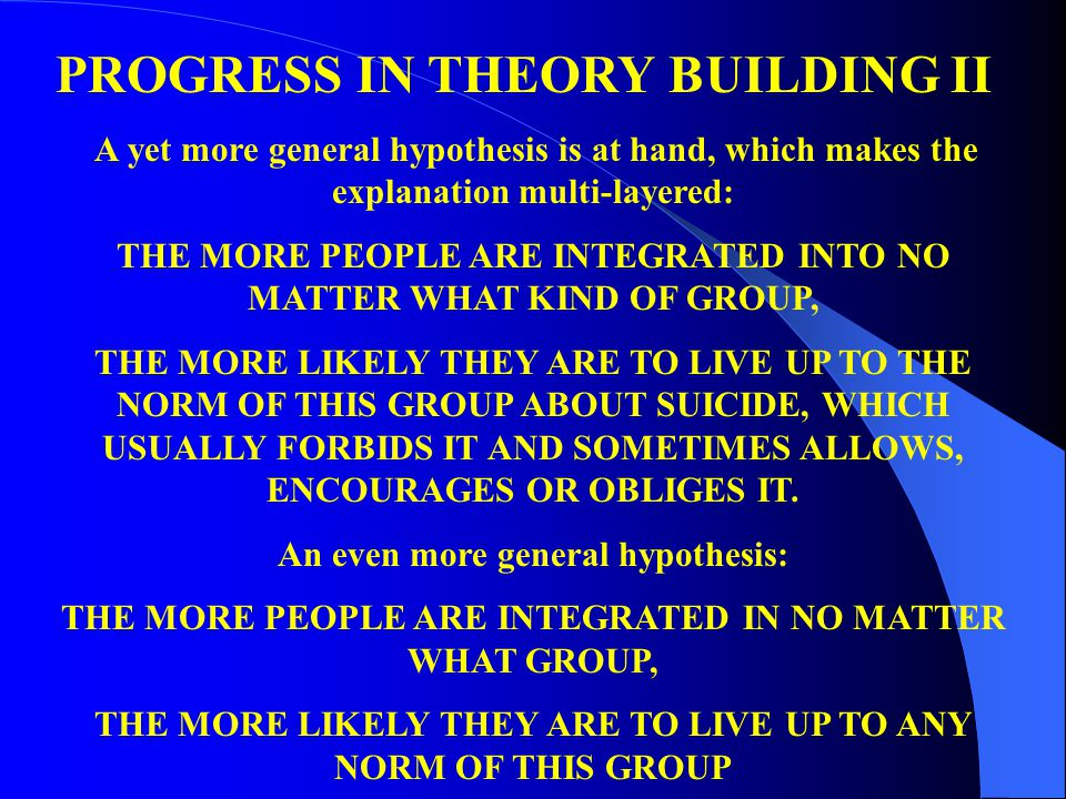 PROGRESS IN THEORY BUILDING II A yet more general hypothesis is at hand, which makes the explanation multi-layered: THE MORE PEOPLE ARE INTEGRATED INTO NO MATTER WHAT KIND OF GROUP, THE MORE LIKELY THEY ARE TO LIVE UP TO THE NORM OF THIS GROUP ABOUT SUICIDE, WHICH USUALLY FORBIDS IT AND SOMETIMES ALLOWS, ENCOURAGES OR OBLIGES IT.