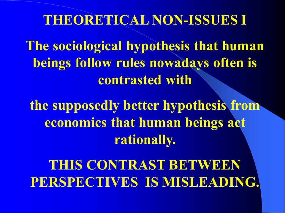 THEORETICAL NON-ISSUES I The sociological hypothesis that human beings follow rules nowadays often is contrasted with the supposedly better hypothesis from economics that human beings act rationally.