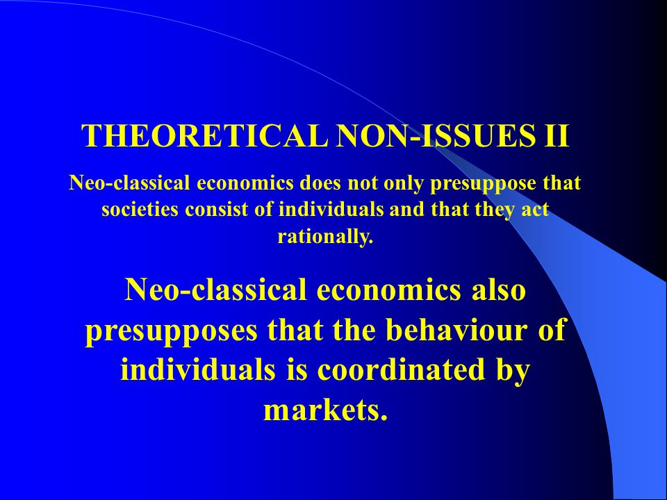 THEORETICAL NON-ISSUES II Neo-classical economics does not only presuppose that societies consist of individuals and that they act rationally. Neo-cla