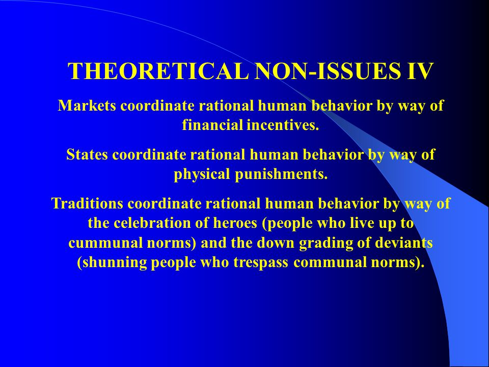 THEORETICAL NON-ISSUES IV Markets coordinate rational human behavior by way of financial incentives.