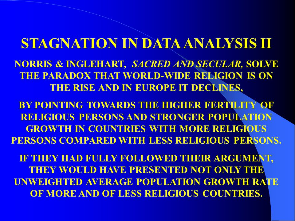 STAGNATION IN DATA ANALYSIS II NORRIS & INGLEHART, SACRED AND SECULAR, SOLVE THE PARADOX THAT WORLD-WIDE RELIGION IS ON THE RISE AND IN EUROPE IT DECL