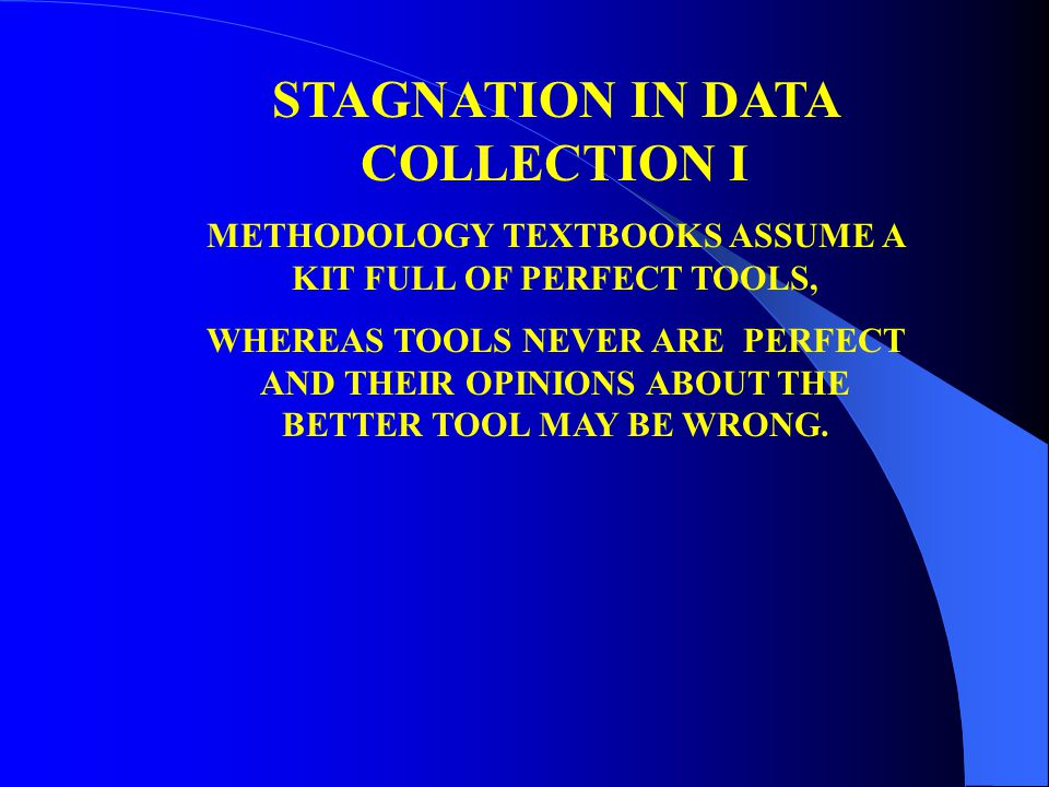 STAGNATION IN DATA COLLECTION I METHODOLOGY TEXTBOOKS ASSUME A KIT FULL OF PERFECT TOOLS, WHEREAS TOOLS NEVER ARE PERFECT AND THEIR OPINIONS ABOUT THE BETTER TOOL MAY BE WRONG.