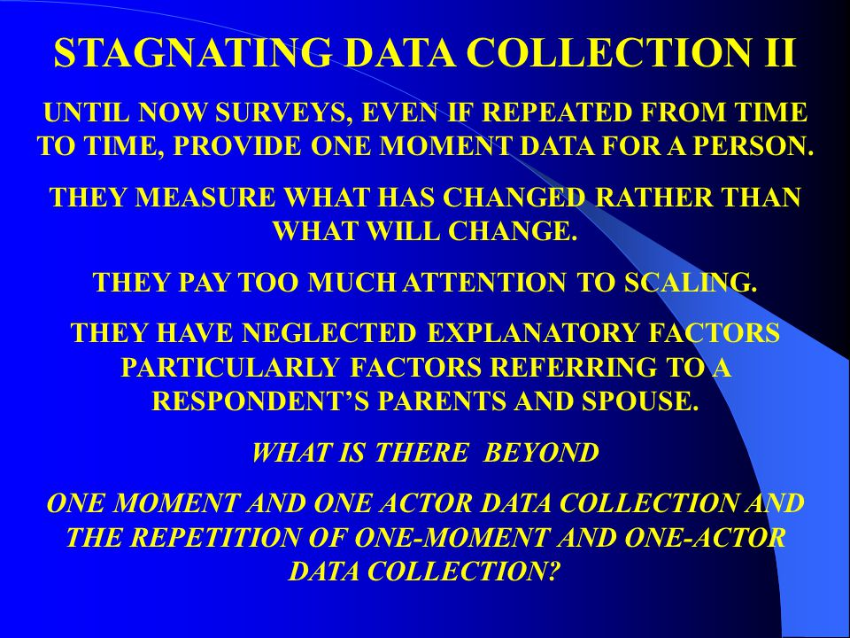 STAGNATING DATA COLLECTION II UNTIL NOW SURVEYS, EVEN IF REPEATED FROM TIME TO TIME, PROVIDE ONE MOMENT DATA FOR A PERSON. THEY MEASURE WHAT HAS CHANG