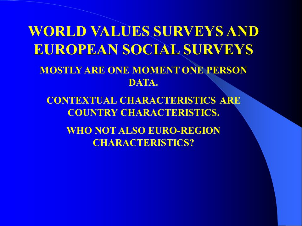 WORLD VALUES SURVEYS AND EUROPEAN SOCIAL SURVEYS MOSTLY ARE ONE MOMENT ONE PERSON DATA. CONTEXTUAL CHARACTERISTICS ARE COUNTRY CHARACTERISTICS. WHO NO