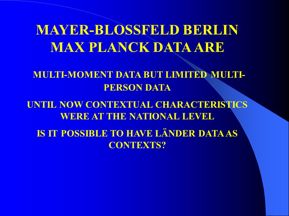 MAYER-BLOSSFELD BERLIN MAX PLANCK DATA ARE MULTI-MOMENT DATA BUT LIMITED MULTI- PERSON DATA UNTIL NOW CONTEXTUAL CHARACTERISTICS WERE AT THE NATIONAL LEVEL IS IT POSSIBLE TO HAVE LÄNDER DATA AS CONTEXTS