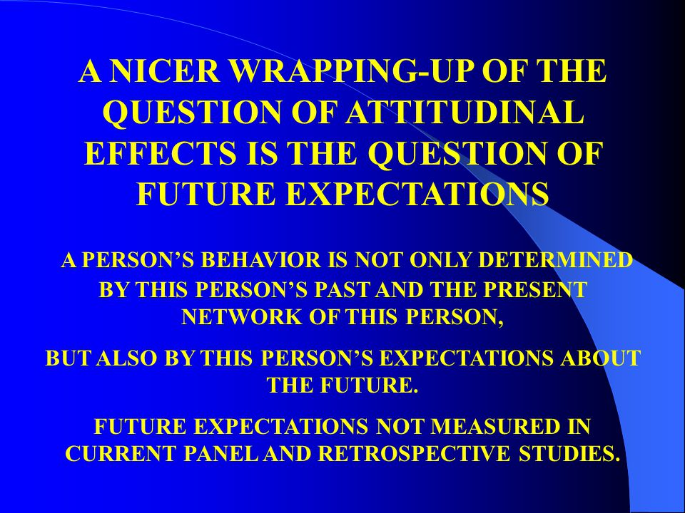 A NICER WRAPPING-UP OF THE QUESTION OF ATTITUDINAL EFFECTS IS THE QUESTION OF FUTURE EXPECTATIONS A PERSON'S BEHAVIOR IS NOT ONLY DETERMINED BY THIS P