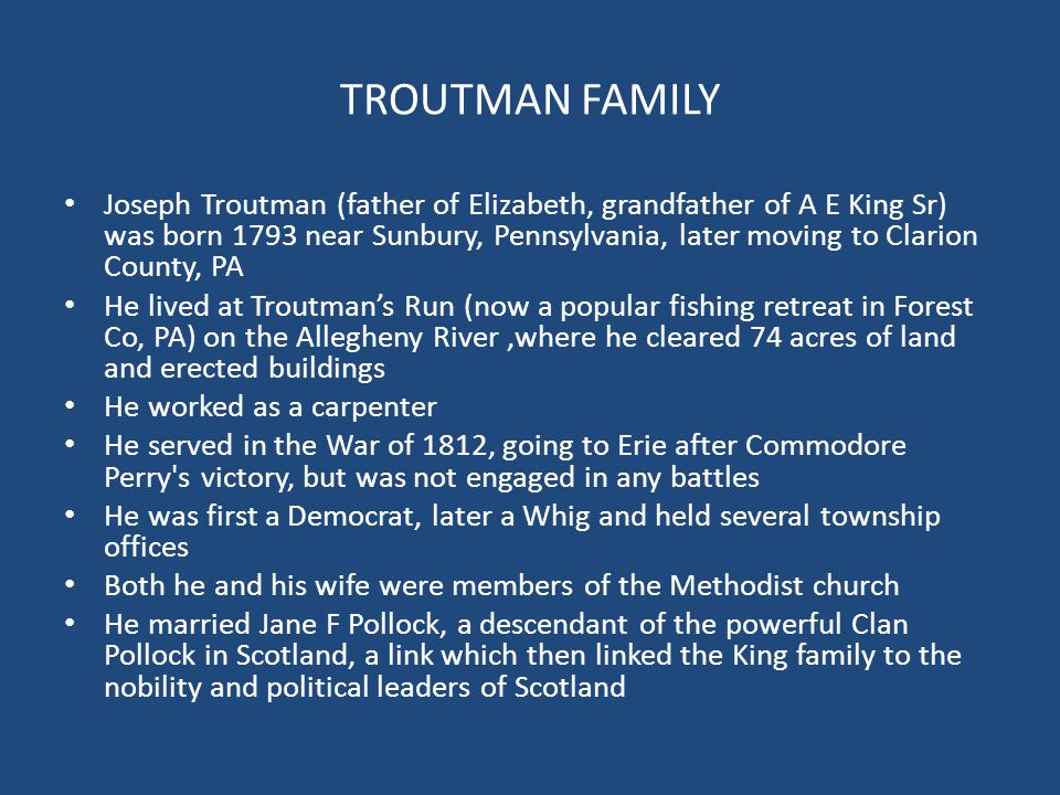 TROUTMAN FAMILY Joseph Troutman (father of Elizabeth, grandfather of A E King Sr) was born 1793 near Sunbury, Pennsylvania, later moving to Clarion Co