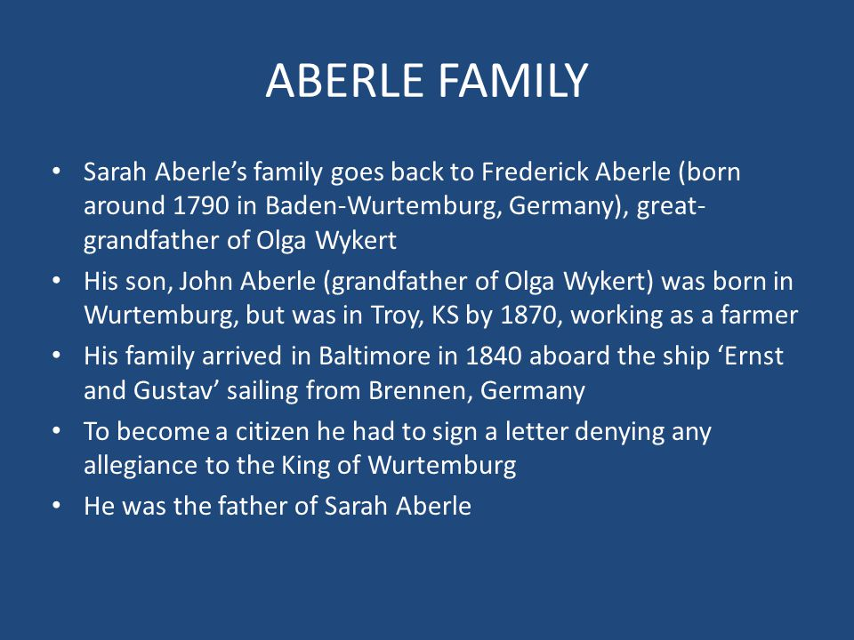 ABERLE FAMILY Sarah Aberle's family goes back to Frederick Aberle (born around 1790 in Baden-Wurtemburg, Germany), great- grandfather of Olga Wykert H