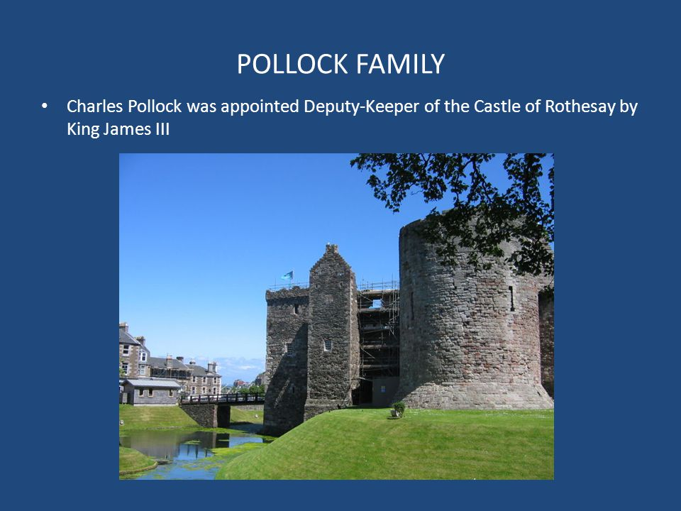 POLLOCK FAMILY Charles Pollock was appointed Deputy-Keeper of the Castle of Rothesay by King James III