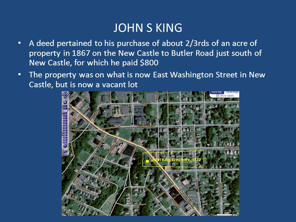 JOHN S KING A deed pertained to his purchase of about 2/3rds of an acre of property in 1867 on the New Castle to Butler Road just south of New Castle, for which he paid $800 The property was on what is now East Washington Street in New Castle, but is now a vacant lot
