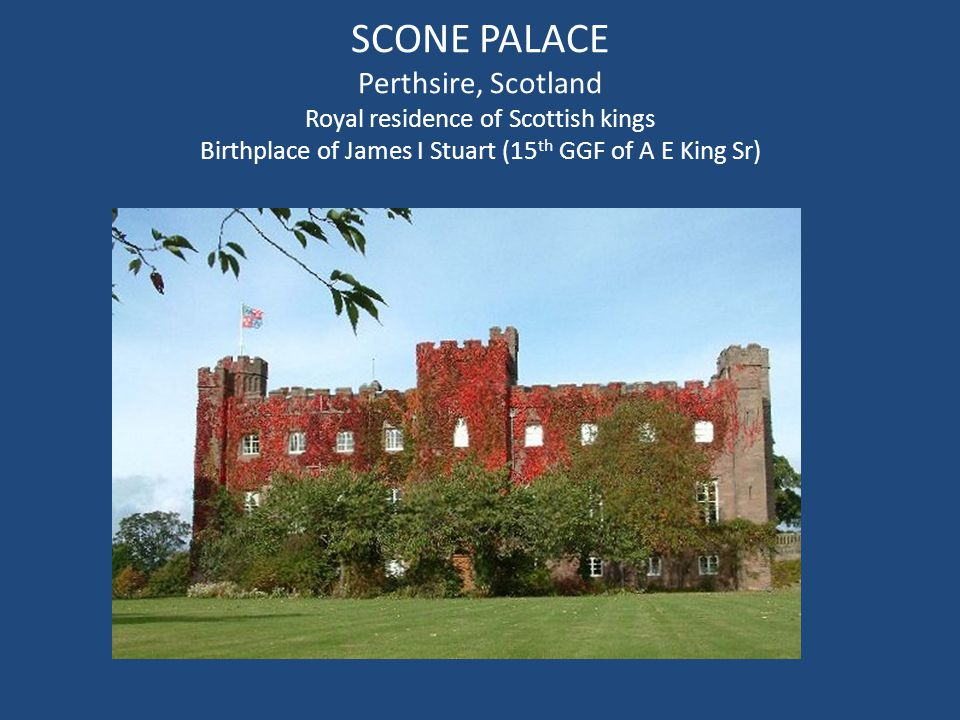 SCONE PALACE Perthsire, Scotland Royal residence of Scottish kings Birthplace of James I Stuart (15 th GGF of A E King Sr)