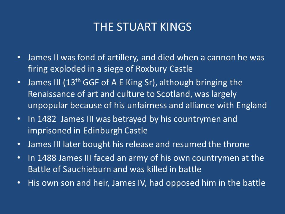 THE STUART KINGS James II was fond of artillery, and died when a cannon he was firing exploded in a siege of Roxbury Castle James III (13 th GGF of A